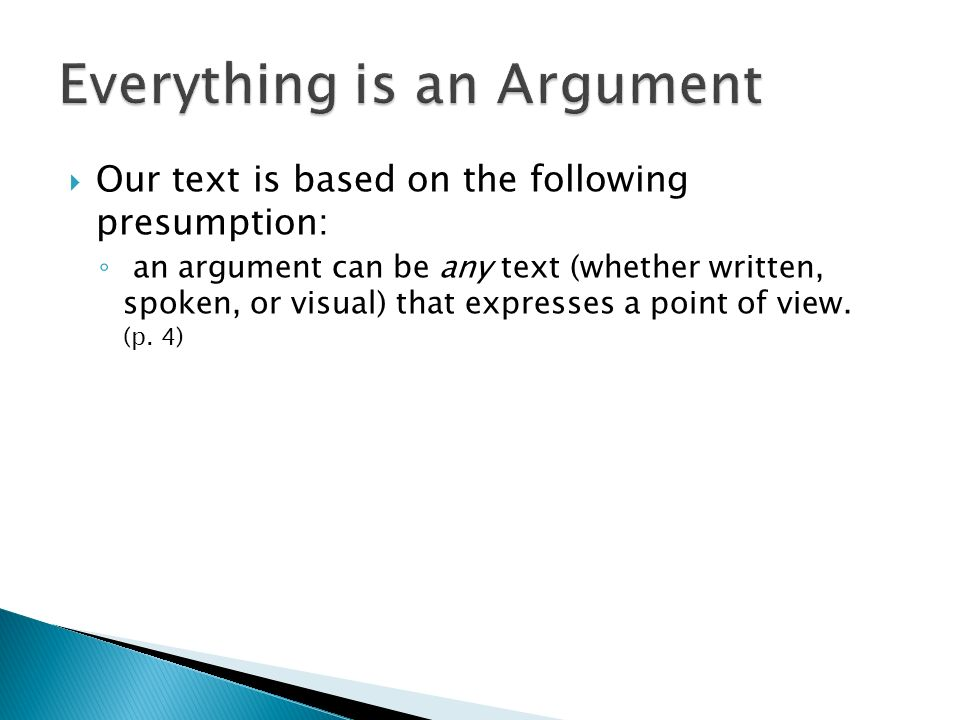 Our text is based on the following presumption: an argument can be any text (whether written, spoken, or visual) that expresses a point of view. (p. 4