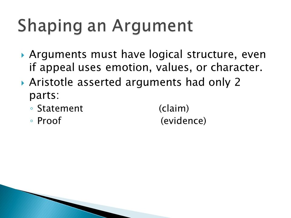 Arguments must have logical structure, even if appeal uses emotion, values, or character. Aristotle asserted arguments had only 2 parts: Statement (cl