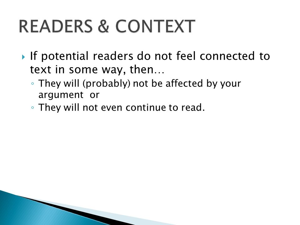 If potential readers do not feel connected to text in some way, then… They will (probably) not be affected by your argument or They will not even cont