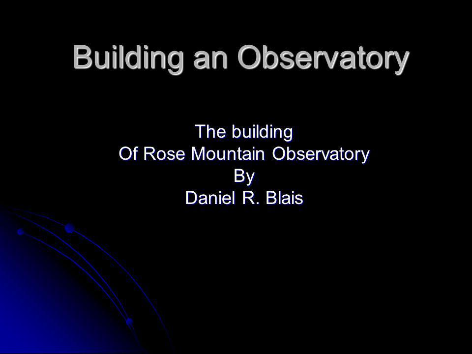 Building an Observatory The building Of Rose Mountain Observatory By Daniel R. Blais