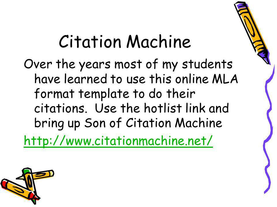 Citation Machine Over the years most of my students have learned to use this online MLA format template to do their citations. Use the hotlist link an