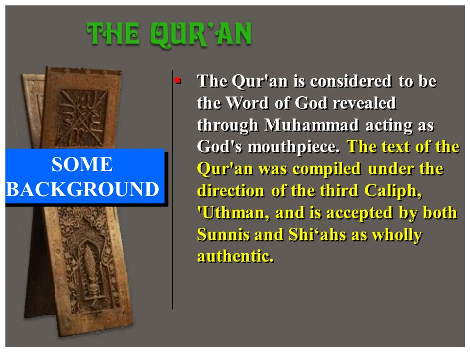 The Qur'an is considered to be the Word of God revealed through Muhammad acting as God's mouthpiece. The text of the Qur'an was compiled under the dir