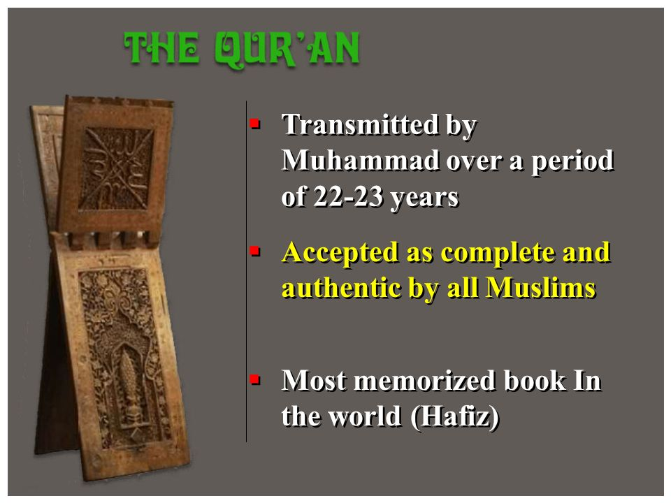 Transmitted by Muhammad over a period of 22-23 years Accepted as complete and authentic by all Muslims Most memorized book In the world (Hafiz)
