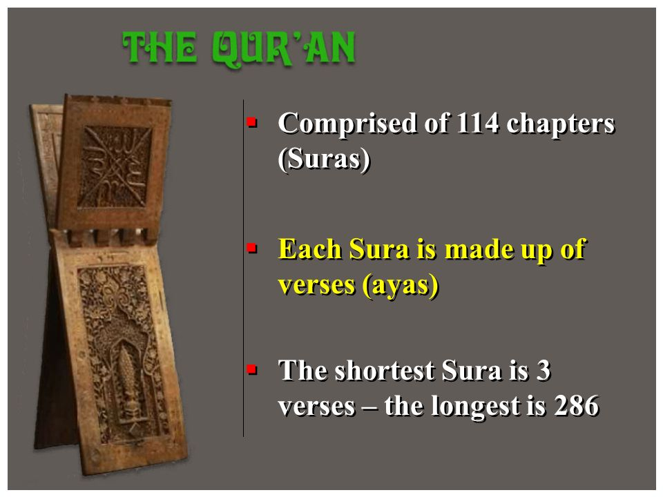 Comprised of 114 chapters (Suras) Each Sura is made up of verses (ayas) The shortest Sura is 3 verses – the longest is 286