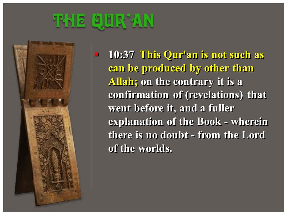 10:37 This Qur'an is not such as can be produced by other than Allah; on the contrary it is a confirmation of (revelations) that went before it, and a