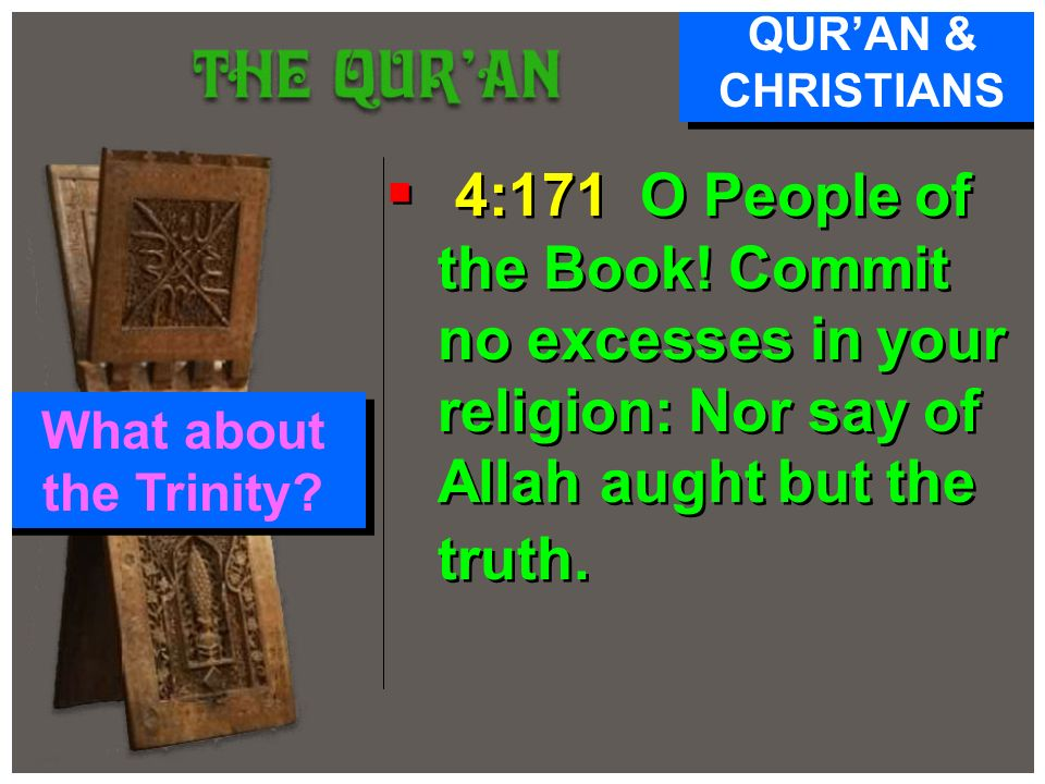 4:171 O People of the Book! Commit no excesses in your religion: Nor say of Allah aught but the truth. QURAN & CHRISTIANS What about the Trinity?