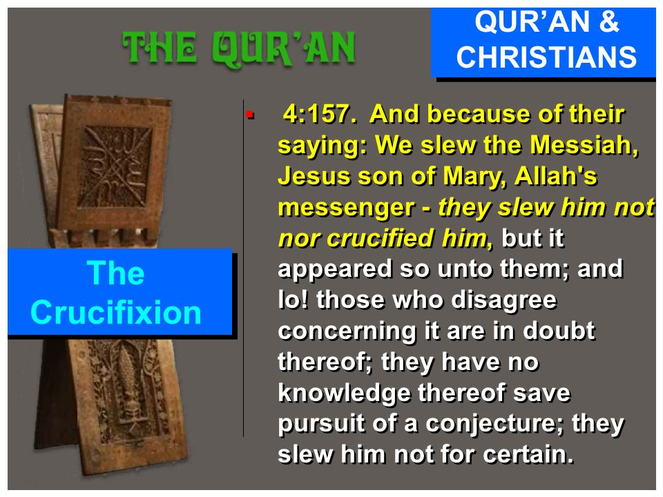 4:157. And because of their saying: We slew the Messiah, Jesus son of Mary, Allah's messenger - they slew him not nor crucified him, but it appeared s