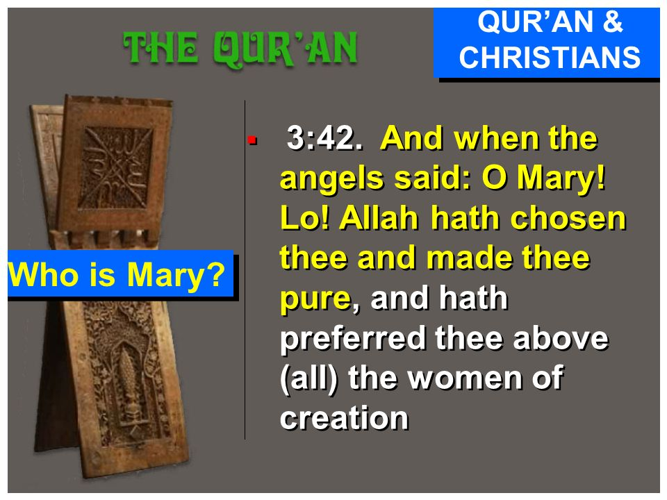3:42. And when the angels said: O Mary! Lo! Allah hath chosen thee and made thee pure, and hath preferred thee above (all) the women of creation QURAN