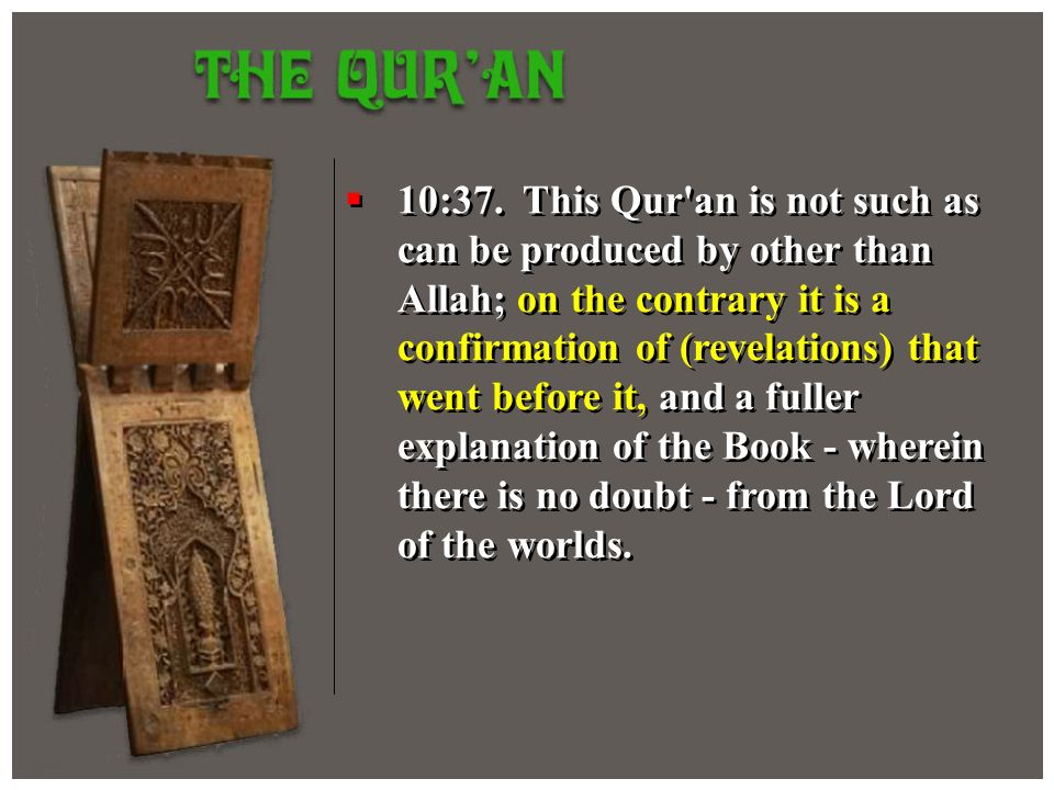 10:37. This Qur'an is not such as can be produced by other than Allah; on the contrary it is a confirmation of (revelations) that went before it, and