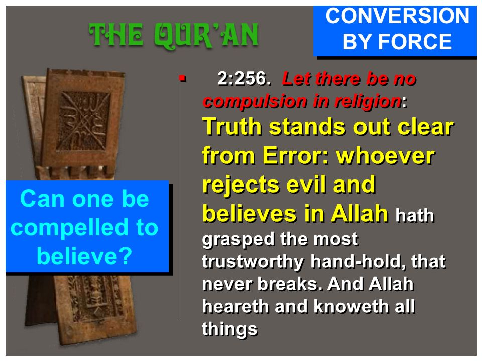 2:256. Let there be no compulsion in religion: Truth stands out clear from Error: whoever rejects evil and believes in Allah hath grasped the most tru