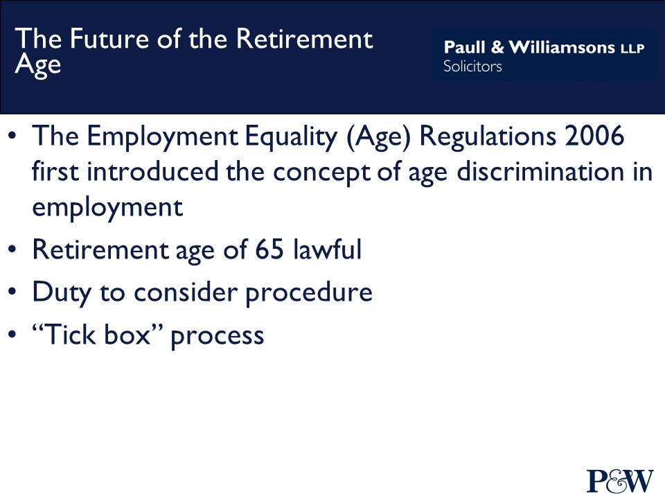 The Employment Equality (Age) Regulations 2006 first introduced the concept of age discrimination in employment Retirement age of 65 lawful Duty to consider procedure Tick box process The Future of the Retirement Age