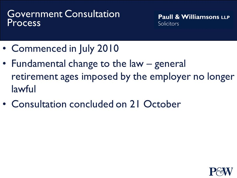 Government Consultation Process Commenced in July 2010 Fundamental change to the law – general retirement ages imposed by the employer no longer lawful Consultation concluded on 21 October