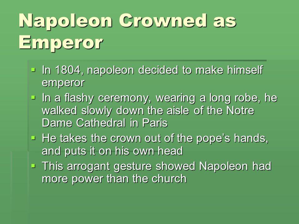 Napoleon Crowned as Emperor In 1804, napoleon decided to make himself emperor In 1804, napoleon decided to make himself emperor In a flashy ceremony,
