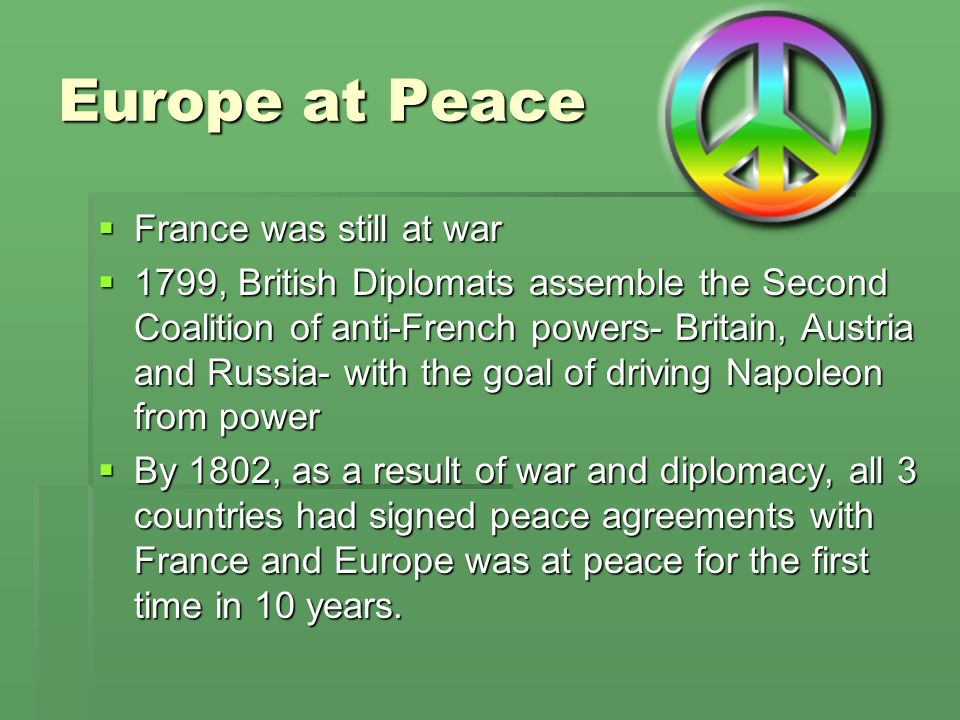 Europe at Peace France was still at war France was still at war 1799, British Diplomats assemble the Second Coalition of anti-French powers- Britain,