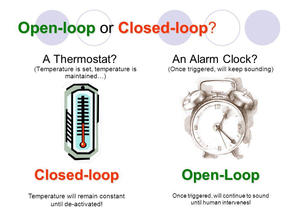 Open-loopClosed-loop Open-loop or Closed-loop. A Thermostat.