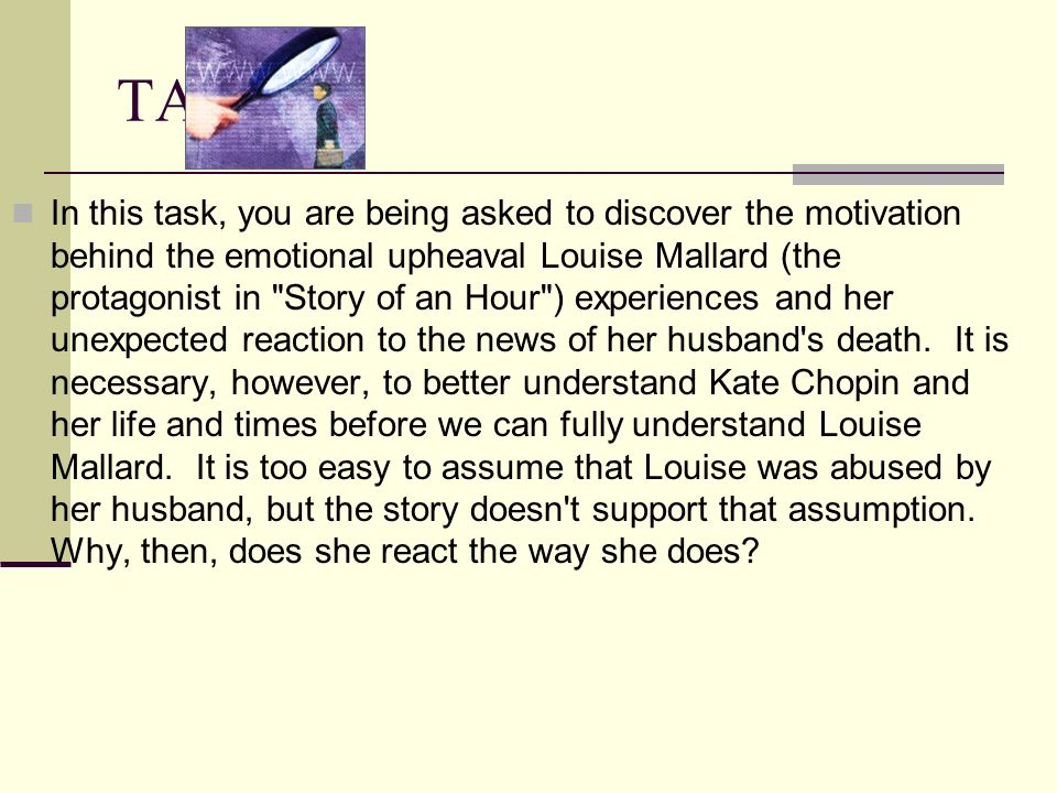 TASK In this task, you are being asked to discover the motivation behind the emotional upheaval Louise Mallard (the protagonist in