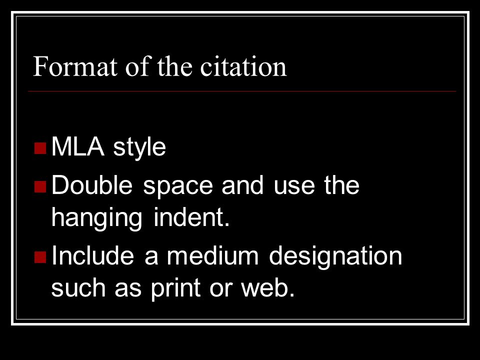 Format of the citation MLA style Double space and use the hanging indent. Include a medium designation such as print or web.