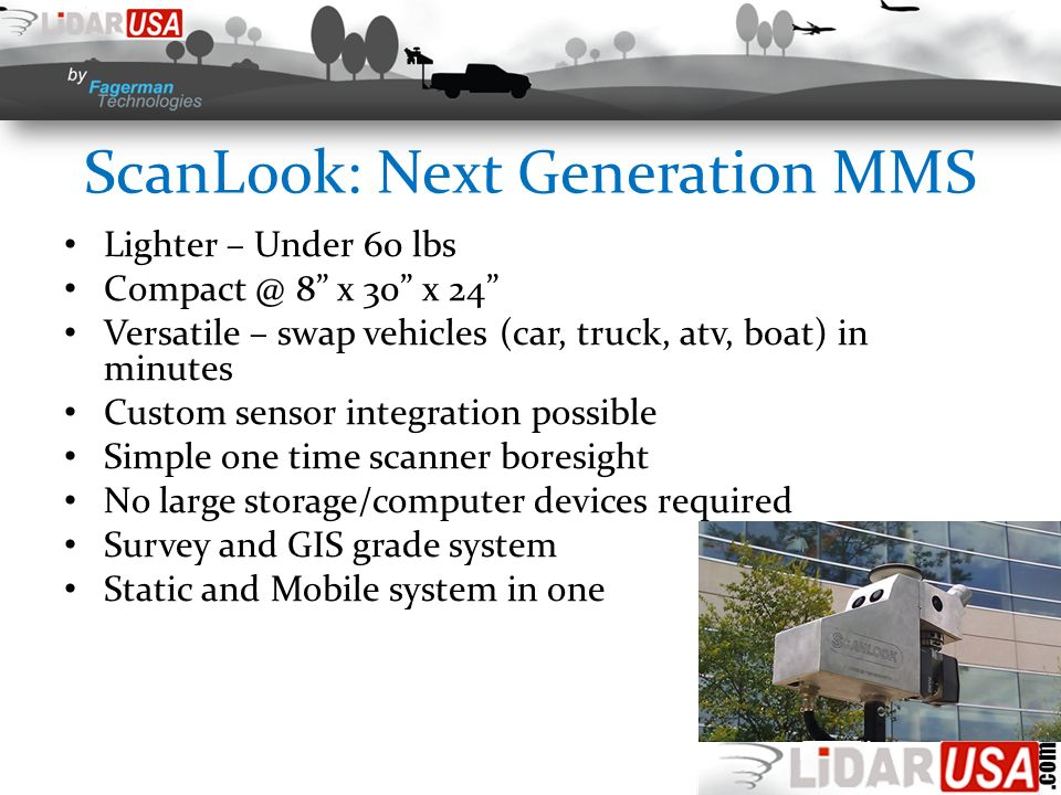 ScanLook: Next Generation MMS Lighter – Under 60 lbs Compact @ 8 x 30 x 24 Versatile – swap vehicles (car, truck, atv, boat) in minutes Custom sensor integration possible Simple one time scanner boresight No large storage/computer devices required Survey and GIS grade system Static and Mobile system in one