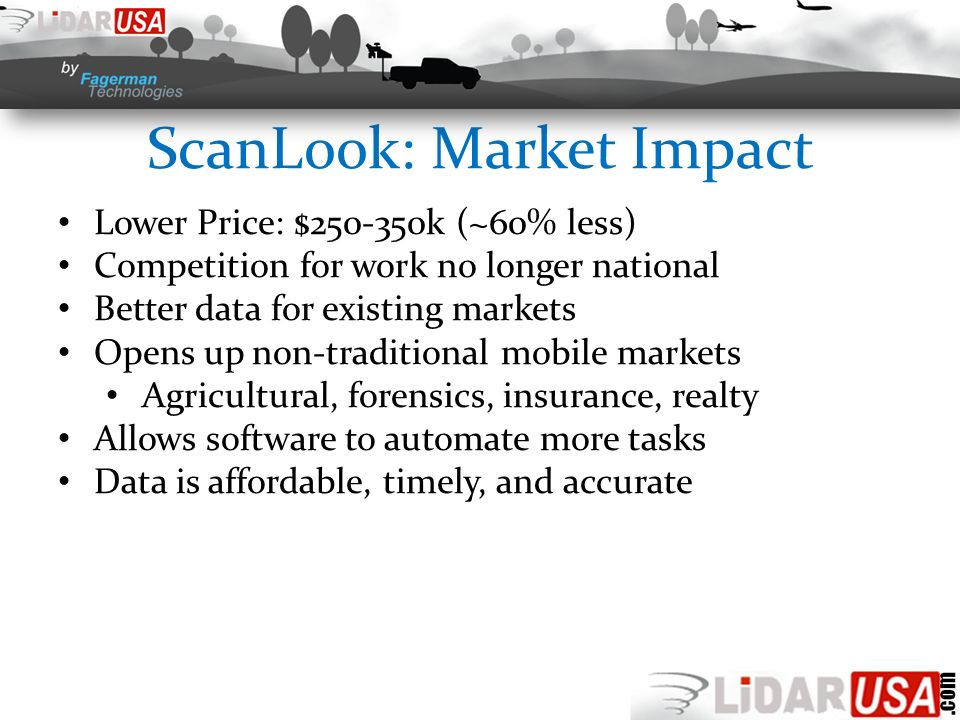 ScanLook: Market Impact Lower Price: $250-350k (~60% less) Competition for work no longer national Better data for existing markets Opens up non-traditional mobile markets Agricultural, forensics, insurance, realty Allows software to automate more tasks Data is affordable, timely, and accurate