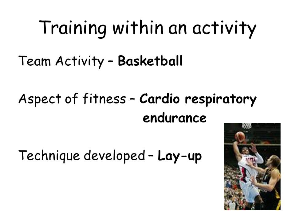 Training within an activity Team Activity – Basketball Aspect of fitness – Cardio respiratory endurance Technique developed – Lay-up
