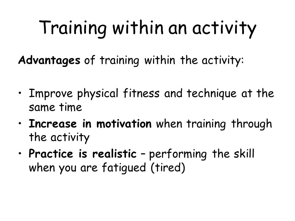 Training within an activity Advantages of training within the activity: Improve physical fitness and technique at the same time Increase in motivation when training through the activity Practice is realistic – performing the skill when you are fatigued (tired)