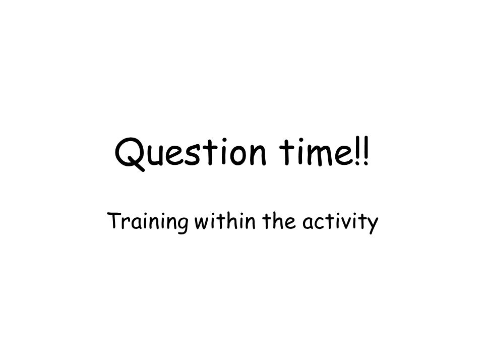 Question time!! Training within the activity
