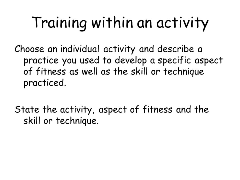 Training within an activity Choose an individual activity and describe a practice you used to develop a specific aspect of fitness as well as the skill or technique practiced.