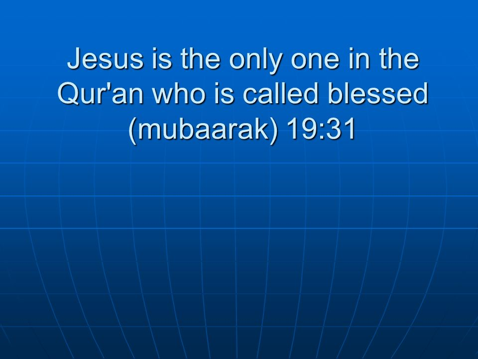 Jesus is the only one in the Qur'an who is called blessed (mubaarak) 19:31