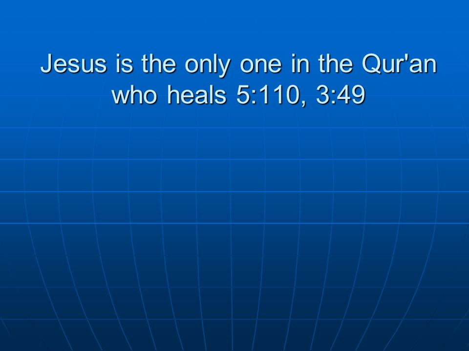 Jesus is the only one in the Qur an who heals 5:110, 3:49