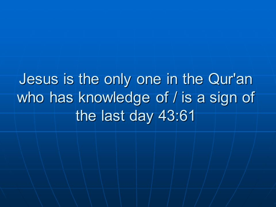 Jesus is the only one in the Qur an who has knowledge of / is a sign of the last day 43:61