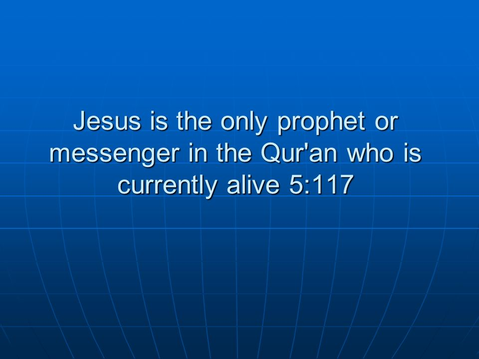 Jesus is the only prophet or messenger in the Qur'an who is currently alive 5:117