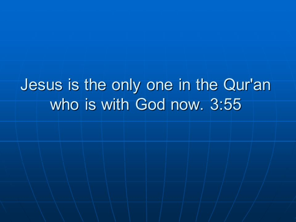Jesus is the only one in the Qur an who is with God now. 3:55