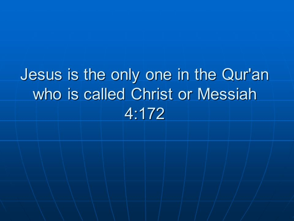 Jesus is the only one in the Qur'an who is called Christ or Messiah 4:172