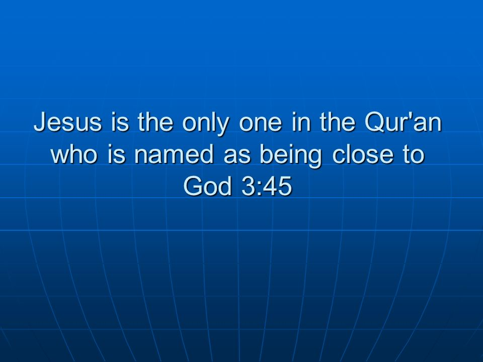 Jesus is the only one in the Qur an who is named as being close to God 3:45