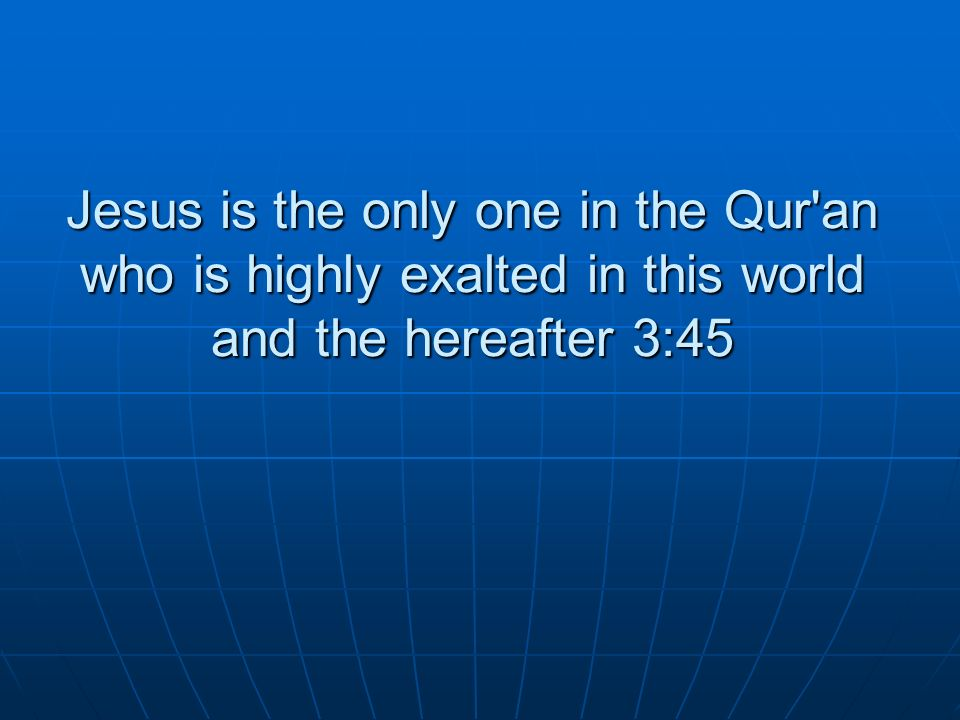 Jesus is the only one in the Qur an who is highly exalted in this world and the hereafter 3:45