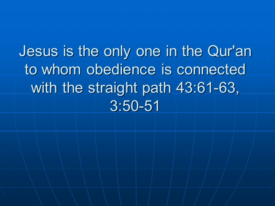 Jesus is the only one in the Qur an to whom obedience is connected with the straight path 43:61-63, 3:50-51