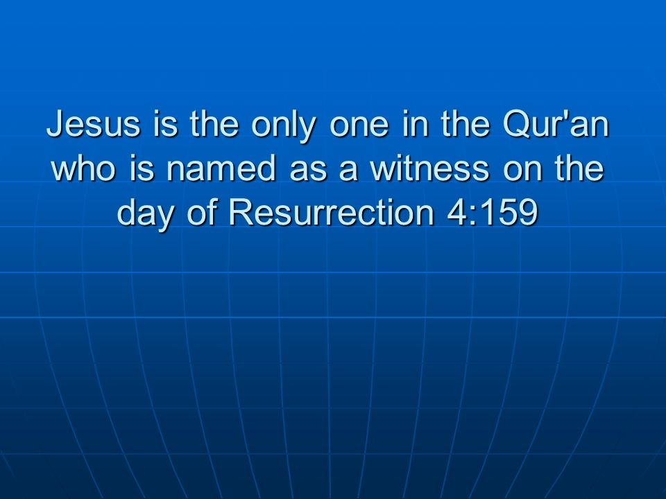 Jesus is the only one in the Qur an who is named as a witness on the day of Resurrection 4:159