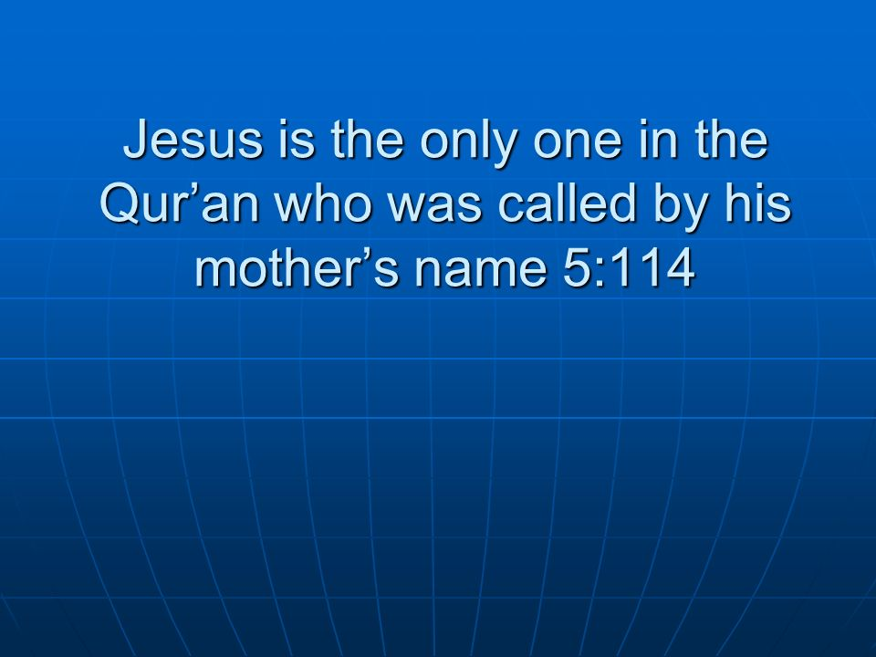 Jesus is the only one in the Quran who was called by his mothers name 5:114