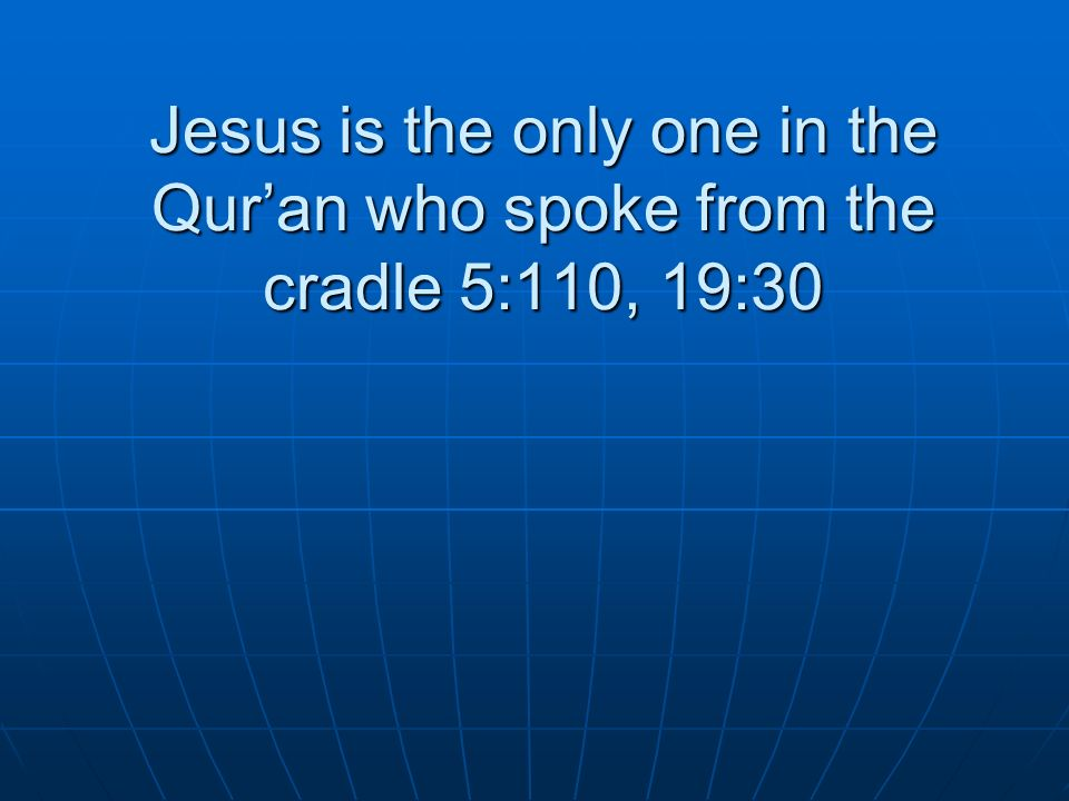 Jesus is the only one in the Quran who spoke from the cradle 5:110, 19:30