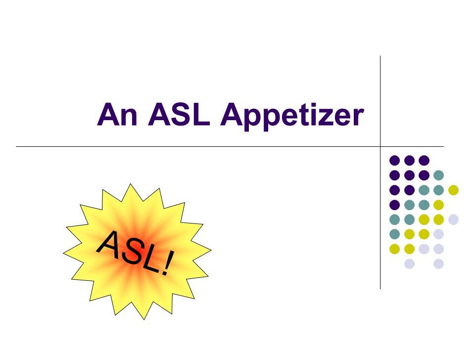 An ASL Appetizer ASL!