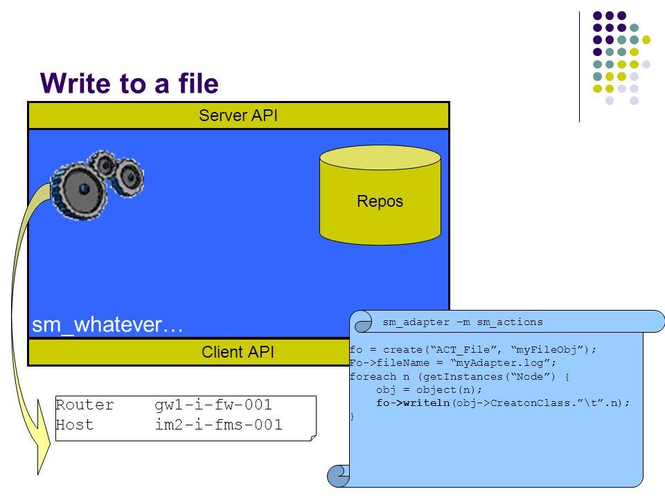 Write to a file Client API Server API Repos sm_whatever… fo = create(ACT_File, myFileObj); Fo->fileName = myAdapter.log; foreach n (getInstances(Node)