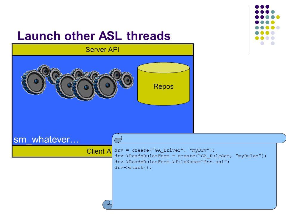 Launch other ASL threads Client API Server API Repos sm_whatever… drv = create(GA_Driver, myDrv); drv->ReadsRulesFrom = create(GA_RuleSet, myRules); d