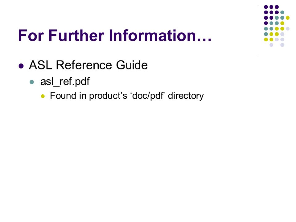 For Further Information… ASL Reference Guide asl_ref.pdf Found in products doc/pdf directory