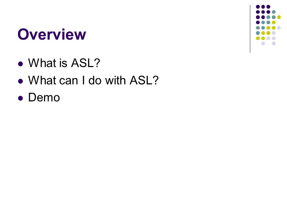 Overview What is ASL? What can I do with ASL? Demo