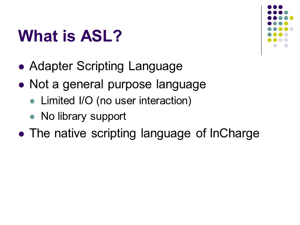 What is ASL? Adapter Scripting Language Not a general purpose language Limited I/O (no user interaction) No library support The native scripting langu