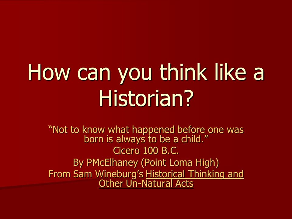 How can you think like a Historian? Not to know what happened before one was born is always to be a child. Cicero 100 B.C. By PMcElhaney (Point Loma H
