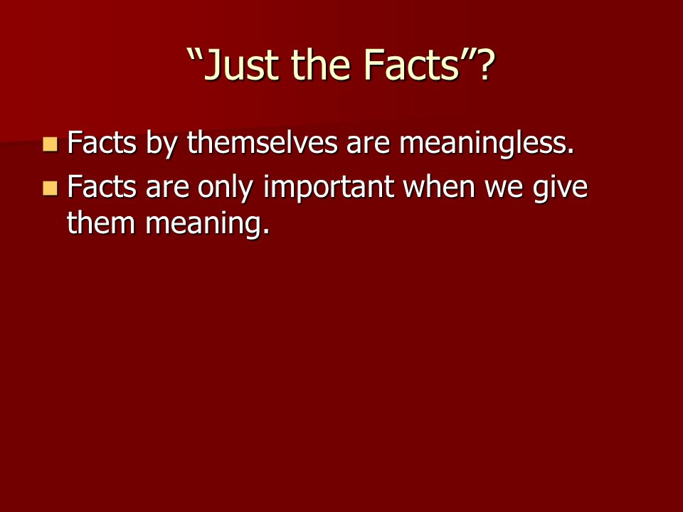 Just the Facts? Facts by themselves are meaningless. Facts by themselves are meaningless. Facts are only important when we give them meaning. Facts ar