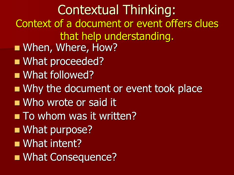 Contextual Thinking: Context of a document or event offers clues that help understanding. When, Where, How? When, Where, How? What proceeded? What pro