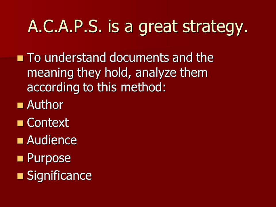 A.C.A.P.S. is a great strategy. To understand documents and the meaning they hold, analyze them according to this method: To understand documents and