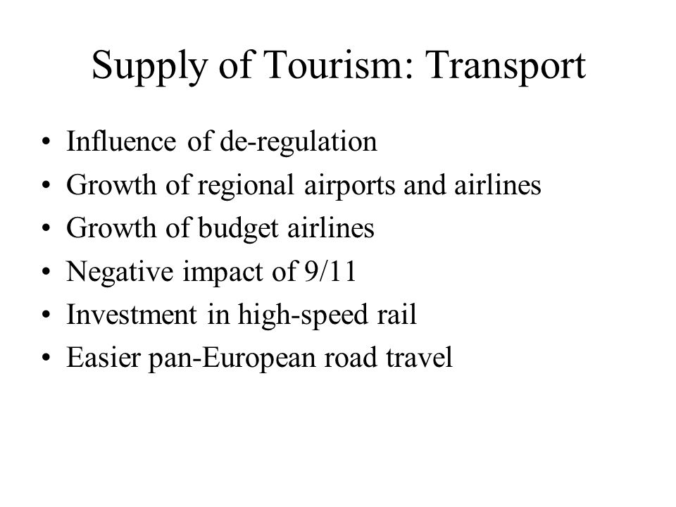 Supply of Tourism: Transport Influence of de-regulation Growth of regional airports and airlines Growth of budget airlines Negative impact of 9/11 Inv